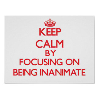 Keep Calm by focusing on Being Inanimate Print