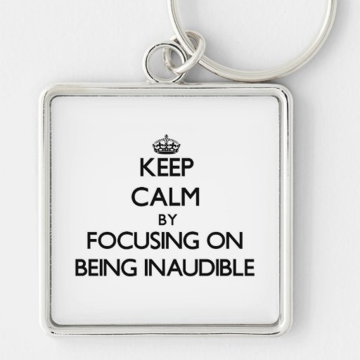 Keep Calm by focusing on Being Inaudible Keychain