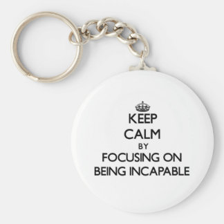 Keep Calm by focusing on Being Incapable Key Chains
