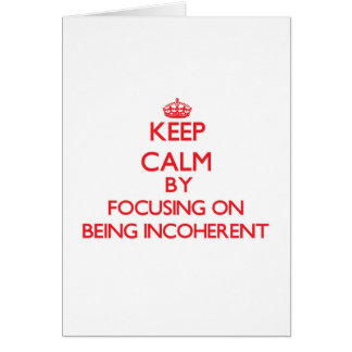 Keep Calm by focusing on Being Incoherent Greeting Card