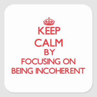 Keep Calm by focusing on Being Incoherent Stickers