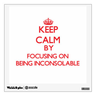 Keep Calm by focusing on Being Inconsolable Wall Stickers