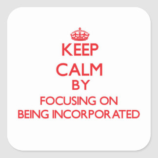 Keep Calm by focusing on Being Incorporated Square Sticker