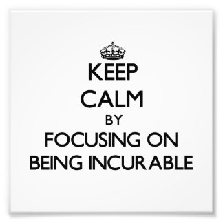 Keep Calm by focusing on Being Incurable Photo