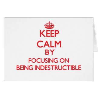 Keep Calm by focusing on Being Indestructible Greeting Card