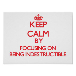 Keep Calm by focusing on Being Indestructible Print
