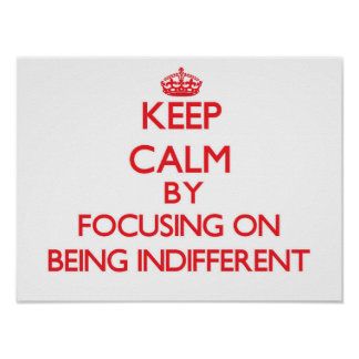 Keep Calm by focusing on Being Indifferent Poster