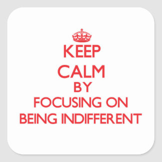 Keep Calm by focusing on Being Indifferent Square Sticker