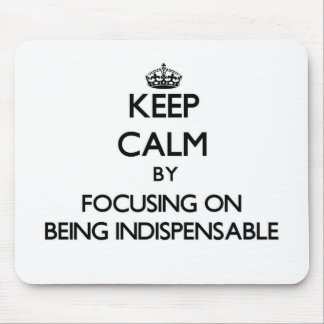 Keep Calm by focusing on Being Indispensable Mouse Pad