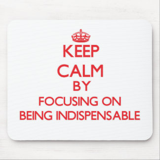 Keep Calm by focusing on Being Indispensable Mouse Pads