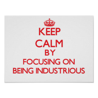 Keep Calm by focusing on Being Industrious Print