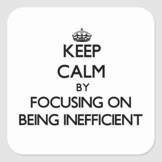 Keep Calm by focusing on Being Inefficient Square Sticker
