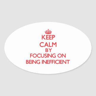 Keep Calm by focusing on Being Inefficient Oval Sticker