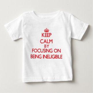 Keep Calm by focusing on Being Ineligible Tshirts