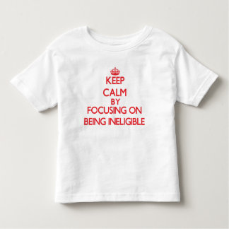 Keep Calm by focusing on Being Ineligible Shirt