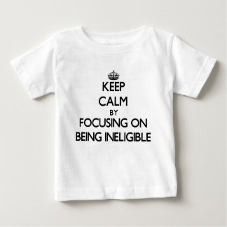 Keep Calm by focusing on Being Ineligible T Shirts