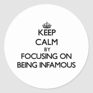 Keep Calm by focusing on Being Infamous Round Stickers