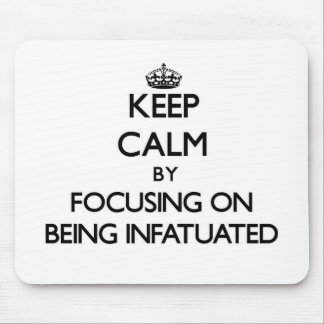 Keep Calm by focusing on Being Infatuated Mouse Pad
