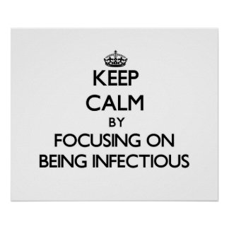 Keep Calm by focusing on Being Infectious Posters