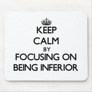 Keep Calm by focusing on Being Inferior Mouse Pad