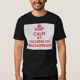 Keep Calm by focusing on Being Inoffensive Tshirts