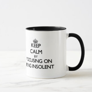 Keep Calm by focusing on Being Insolent Mug