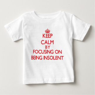 Keep Calm by focusing on Being Insolent Tshirts