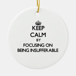 Keep Calm by focusing on Being Insufferable Double-Sided Ceramic Round Christmas Ornament