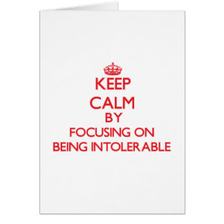 Keep Calm by focusing on Being Intolerable Greeting Card