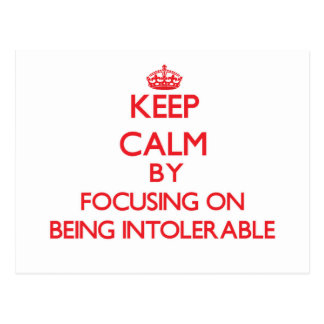 Keep Calm by focusing on Being Intolerable Postcard