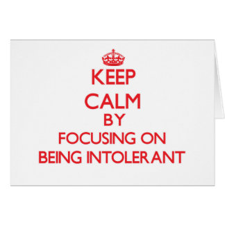 Keep Calm by focusing on Being Intolerant Greeting Cards
