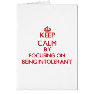 Keep Calm by focusing on Being Intolerant Greeting Card