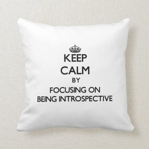 Keep Calm by focusing on Being Introspective Pillows