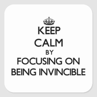 Keep Calm by focusing on Being Invincible Square Sticker