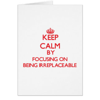 Keep Calm by focusing on Being Irreplaceable Greeting Card