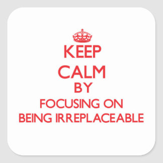 Keep Calm by focusing on Being Irreplaceable Square Sticker