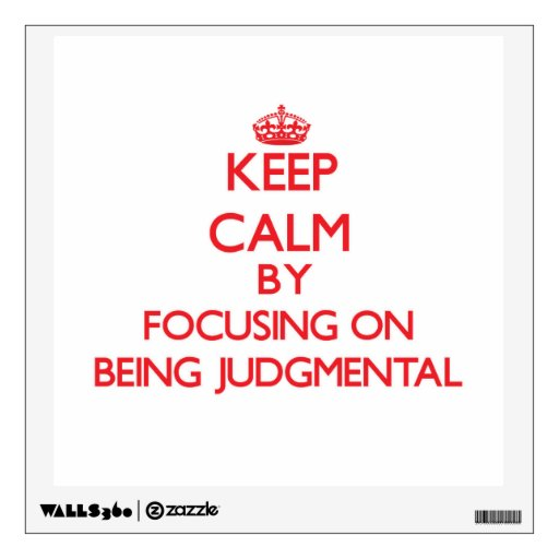 Keep Calm by focusing on Being Judgmental Wall Decal