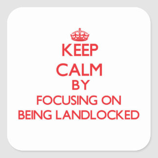 Keep Calm by focusing on Being Landlocked Square Stickers