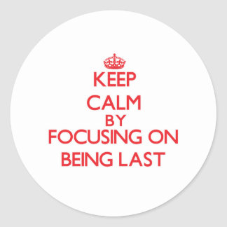 Keep Calm by focusing on Being Last Round Stickers