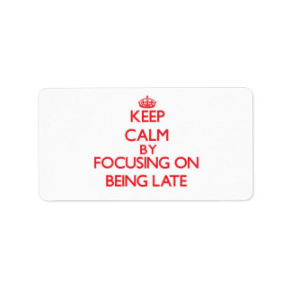 Keep Calm by focusing on Being Late Address Label