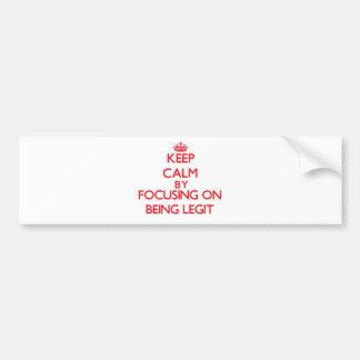 Keep Calm by focusing on Being Legit Bumper Sticker