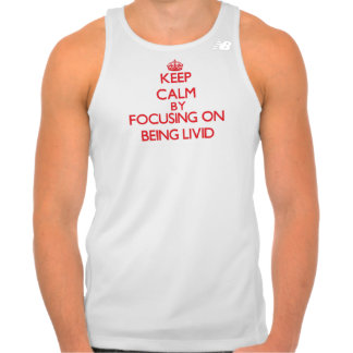 Keep Calm by focusing on Being Livid T-shirts