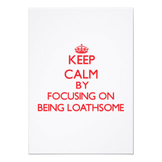 Keep Calm by focusing on Being Loathsome 5x7 Paper Invitation Card