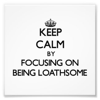 Keep Calm by focusing on Being Loathsome Photo Art