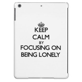 Keep Calm by focusing on Being Lonely Cover For iPad Air