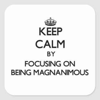 Keep Calm by focusing on Being Magnanimous Square Sticker
