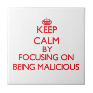 Keep Calm by focusing on Being Malicious Ceramic Tiles