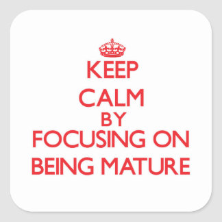 Keep Calm by focusing on Being Mature Square Sticker