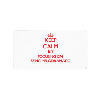 Keep Calm by focusing on Being Melodramatic Address Label