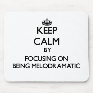 Keep Calm by focusing on Being Melodramatic Mouse Pad
